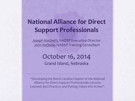 National Alliance for Direct Support Professionals Joseph Macbeth, NADSP Executive Director John Raffaele, NADSP Training Consultant October 16, 2014.