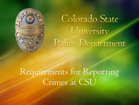 Requirements for Reporting Crimes at CSU. To discuss the legal requirements for reporting crime that occurs on and around campus. To help you Answer questions.