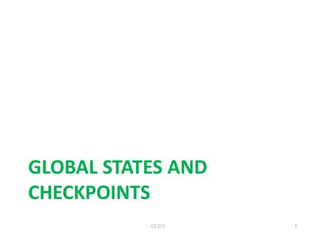 GLOBAL STATES AND CHECKPOINTS CS 2711. 2 Distributed Checkpoints and Rollback Recovery Fault tolerance is achieved by periodically using stable storage.