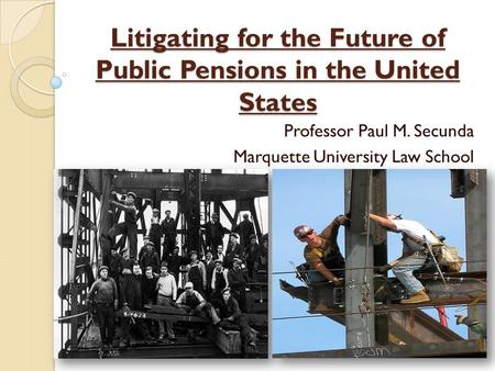 Litigating for the Future of Public Pensions in the United States Professor Paul M. Secunda Marquette University Law School.