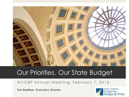 Our Priorities, Our State Budget WVCBP Annual Meeting, February 7, 2012 Ted Boettner, Executive Director.