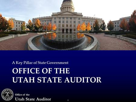 1 Office of the Utah State Auditor OFFICE OF THE UTAH STATE AUDITOR A Key Pillar of State Government.