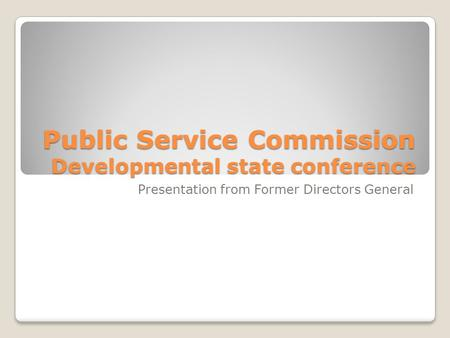 Public Service Commission Developmental state conference Presentation from Former Directors General.