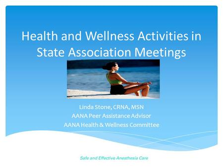 Health and Wellness Activities in State Association Meetings Linda Stone, CRNA, MSN AANA Peer Assistance Advisor AANA Health & Wellness Committee.