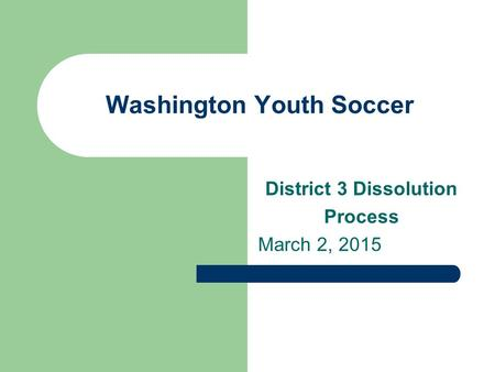 Washington Youth Soccer District 3 Dissolution Process March 2, 2015.