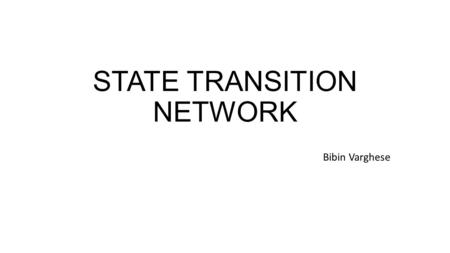 STATE TRANSITION NETWORK Bibin Varghese. State Transition Network Provides a description of what actions/events are available at what point and the state.