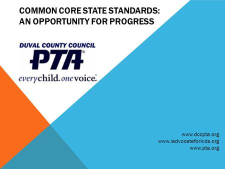 COMMON CORE STATE STANDARDS: AN OPPORTUNITY FOR PROGRESS www.dccpta.org www.iadvocateforkids.org www.pta.org.