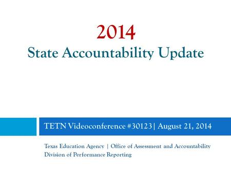 TETN Videoconference #30123| August 21, 2014 Texas Education Agency | Office of Assessment and Accountability Division of Performance Reporting 2014 State.