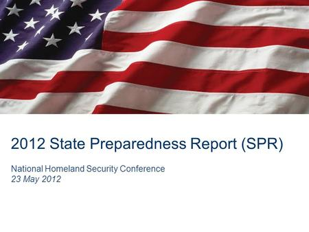 2012 State Preparedness Report (SPR) National Homeland Security Conference 23 May 2012.