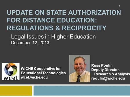 UPDATE ON STATE AUTHORIZATION FOR DISTANCE EDUCATION: REGULATIONS & RECIPROCITY Legal Issues in Higher Education December 12, 2013 WICHE Cooperative for.