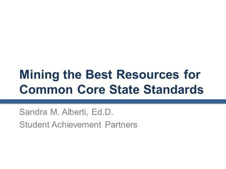 Mining the Best Resources for Common Core State Standards Sandra M. Alberti, Ed.D. Student Achievement Partners.