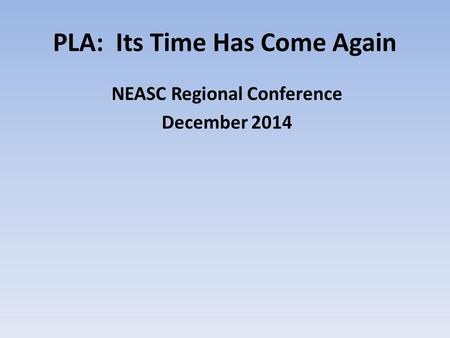 PLA: Its Time Has Come Again NEASC Regional Conference December 2014.