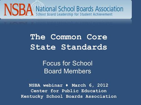 The Common Core State Standards Focus for School Board Members NSBA webinar ♦ March 6, 2012 Center for Public Education Kentucky School Boards Association.