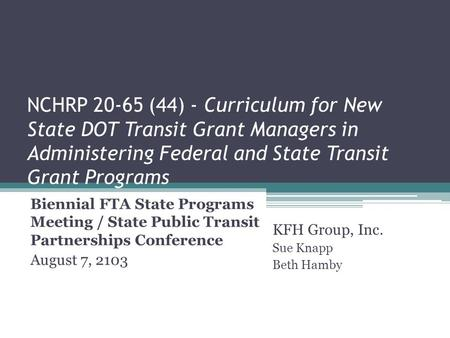 NCHRP 20-65 (44) - Curriculum for New State DOT Transit Grant Managers in Administering Federal and State Transit Grant Programs Biennial FTA State Programs.