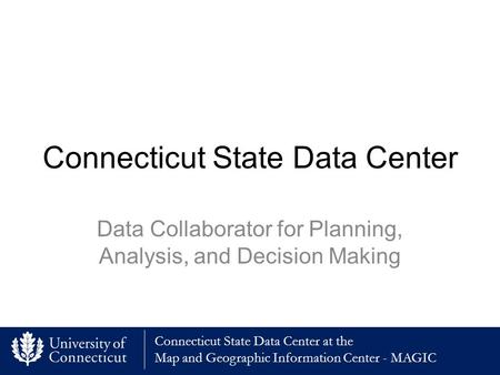 Connecticut State Data Center at the Map and Geographic Information Center - MAGIC Connecticut State Data Center Data Collaborator for Planning, Analysis,