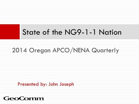 Presented by: John Joseph State of the NG9-1-1 Nation 2014 Oregon APCO/NENA Quarterly.