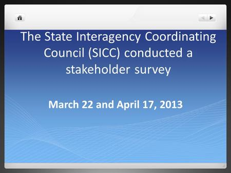 The State Interagency Coordinating Council (SICC) conducted a stakeholder survey March 22 and April 17, 2013.