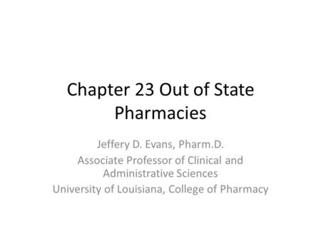 Chapter 23 Out of State Pharmacies Jeffery D. Evans, Pharm.D. Associate Professor of Clinical and Administrative Sciences University of Louisiana, College.