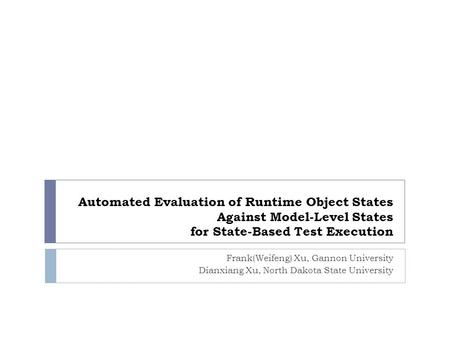 Automated Evaluation of Runtime Object States Against Model-Level States for State-Based Test Execution Frank(Weifeng) Xu, Gannon University Dianxiang.