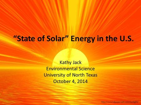 """State of Solar"" Energy in the U.S. Kathy Jack Environmental Science University of North Texas October 4, 2014."
