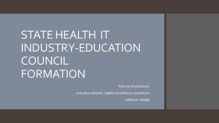 STATE HEALTH IT INDUSTRY-EDUCATION COUNCIL FORMATION Patricia Dombrowski executive director, health eworkforce consortium bellevue college.