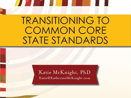 TRANSITIONING TO COMMON CORE STATE STANDARDS Katie McKnight, PhD