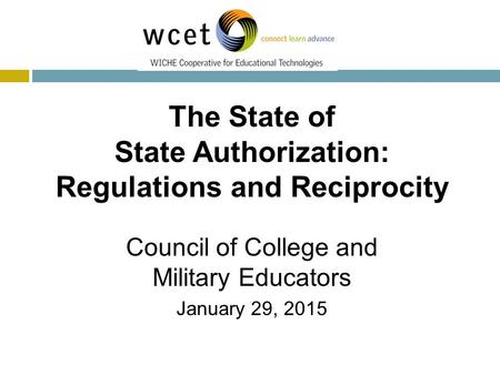 Today's Speakers The State of State Authorization: Regulations and Reciprocity Council of College and Military Educators January 29, 2015.