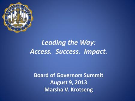 Leading the Way: Access. Success. Impact. Board of Governors Summit August 9, 2013 Marsha V. Krotseng.