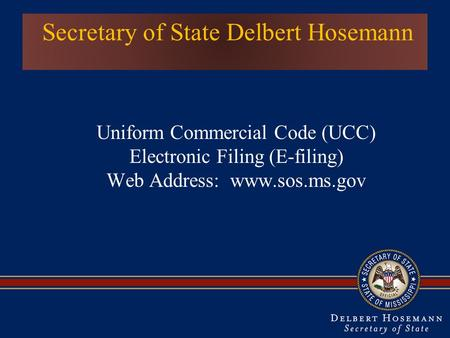 Secretary of State Delbert Hosemann Uniform Commercial Code (UCC) Electronic Filing (E-filing) Web Address: www.sos.ms.gov.