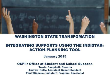WASHINGTON STATE TRANSFOMATION INTEGRATING SUPPORTS USING THE INDISTAR ® ACTION-PLANNING TOOL January 2015 OSPI's Office of Student and School Success.