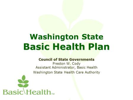 Basic Health Plan Washington State Basic Health Plan Council of State Governments Council of State Governments Preston W. Cody Assistant Administrator,