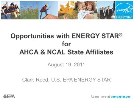 Opportunities with ENERGY STAR ® for AHCA & NCAL State Affiliates August 19, 2011 Clark Reed, U.S. EPA ENERGY STAR.