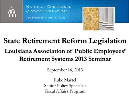 State Retirement Reform Legislation Louisiana Association of Public Employees' Retirement Systems 2013 Seminar September 16, 2013 Luke Martel Senior Policy.