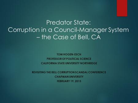 Predator State: Corruption in a Council-Manager System – the Case of Bell, CA TOM HOGEN-ESCH PROFESSOR OF POLITICAL SCIENCE CALIFORNIA STATE UNIVERSITY.