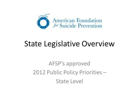 State Legislative Overview AFSP's approved 2012 Public Policy Priorities – State Level.