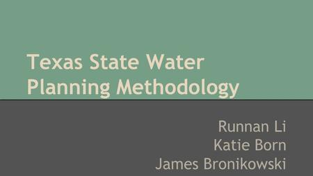 Texas State Water Planning Methodology Runnan Li Katie Born James Bronikowski.