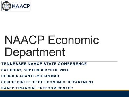 NAACP Economic Department TENNESSEE NAACP STATE CONFERENCE SATURDAY, SEPTEMBER 20TH, 2014 DEDRICK ASANTE-MUHAMMAD SENIOR DIRECTOR OF ECONOMIC DEPARTMENT.