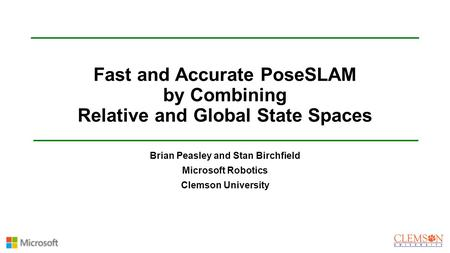 Fast and Accurate PoseSLAM by Combining Relative and Global State Spaces Brian Peasley and Stan Birchfield Microsoft Robotics Clemson University.