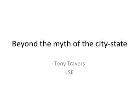 Beyond the myth of the city-state Tony Travers LSE.