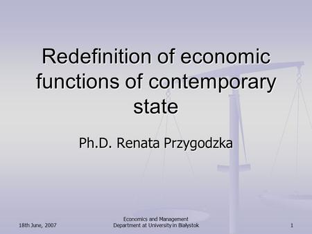 18th June, 2007 <strong>Economics</strong> and Management Department at University in Białystok1 Redefinition of <strong>economic</strong> functions of contemporary state Ph.D. Renata Przygodzka.