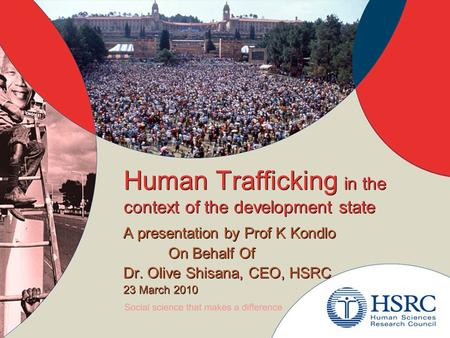 Human Trafficking in the context of the development state A presentation by Prof K Kondlo On Behalf Of Dr. Olive Shisana, CEO, HSRC 23 March 2010 A presentation.