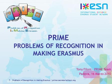 PRIME PROBLEMS OF RECOGNITION IN MAKING ERASMUS Tony Filoni – PRIME Team Padova, 16 Marzo 2010 1 Problems of Recognition in Making Erasmus |