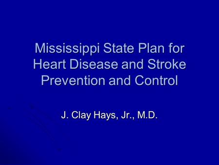 Mississippi State Plan for Heart Disease and Stroke Prevention and Control J. Clay Hays, Jr., M.D.