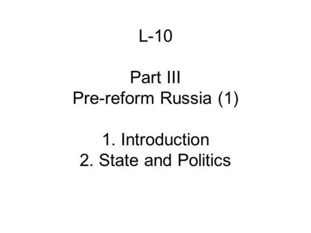 L-10 Part III Pre-reform Russia (1) 1. Introduction 2. State and Politics.
