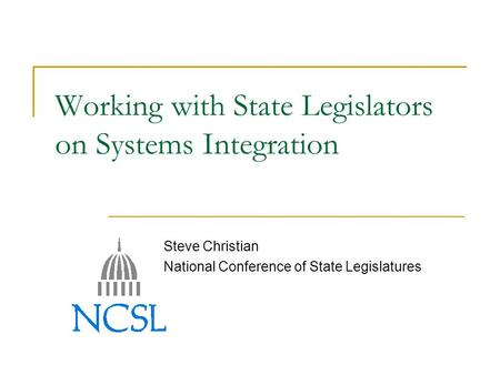 Working with State Legislators on Systems Integration Steve Christian National Conference of State Legislatures.