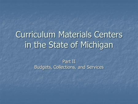 Curriculum Materials Centers in the State of Michigan Part II Budgets, Collections, and Services.