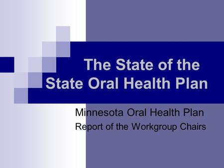 The State of the State Oral Health Plan Minnesota Oral Health Plan Report of the Workgroup Chairs.