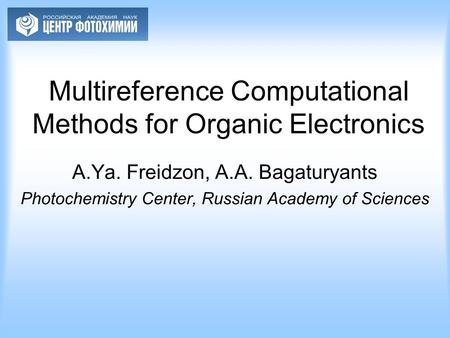Multireference Computational Methods for Organic Electronics A.Ya. Freidzon, A.A. Bagaturyants Photochemistry Center, Russian Academy of Sciences.