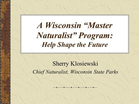 "A Wisconsin ""Master Naturalist"" Program: Help Shape the Future Sherry Klosiewski Chief Naturalist, Wisconsin State Parks."