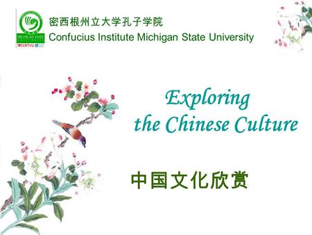 Exploring the Chinese Culture 中国文化欣赏 密西根州立大学孔子学院 Confucius Institute Michigan State University.